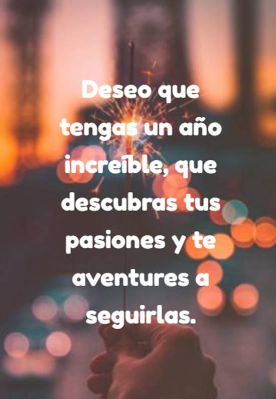 Deseo que tengas un año increíble, que descubras tus pasiones y te aventures a seguirlas.