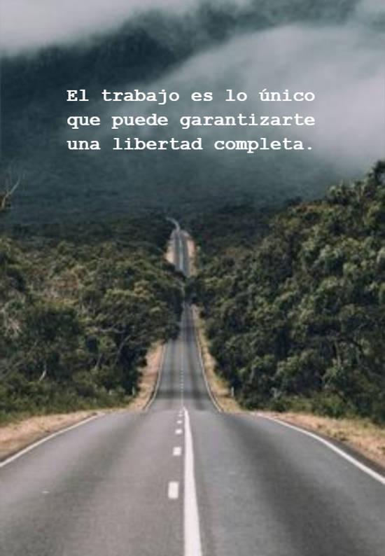 El trabajo es lo único que puede garantizarte una libertad completa.