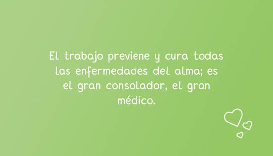 El trabajo previene y cura todas las enfermedades del alma; es el gran consolador, el gran médico.