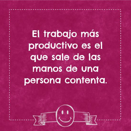 El trabajo más productivo es el que sale de las manos de una persona contenta.