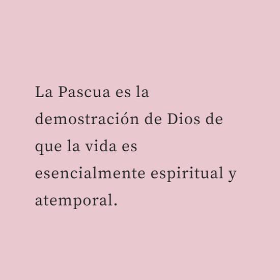 La Pascua es la demostración de Dios de que la vida es esencialmente espiritual y atemporal.