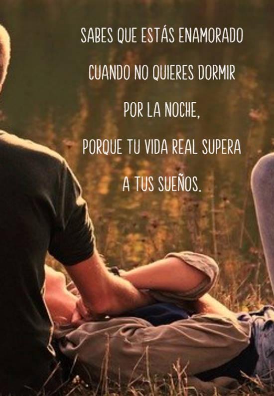 Sabes que estás enamorado cuando no quieres dormir por la noche,  porque tu vida real supera a tus sueños.