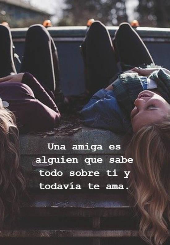 Una amiga es alguien que sabe todo sobre ti y todavía te ama.