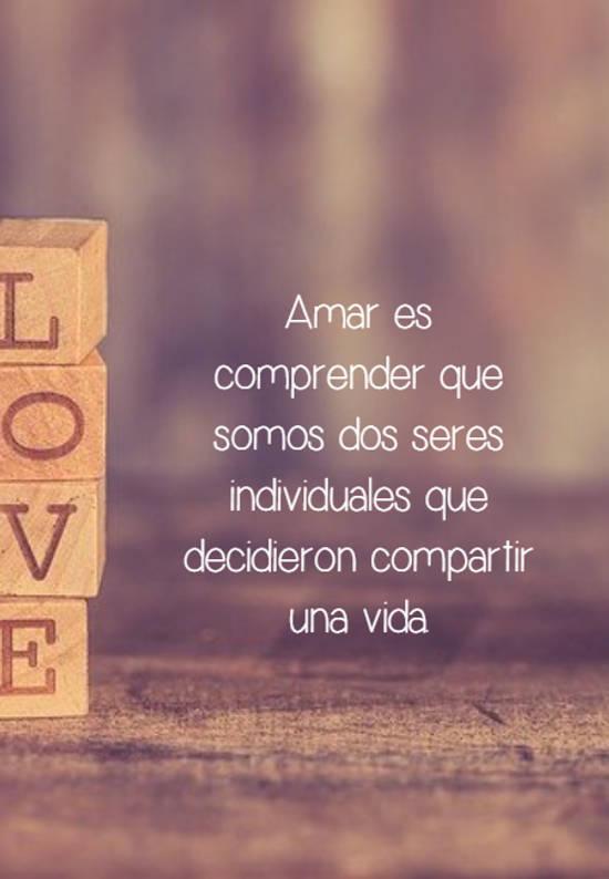 Amar es comprender que somos dos seres individuales que decidieron compartir una vida.