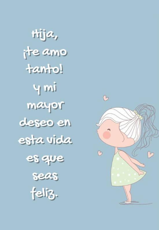 Hija,  ¡te amo tanto!  y mi mayor deseo en esta vida es que seas feliz.