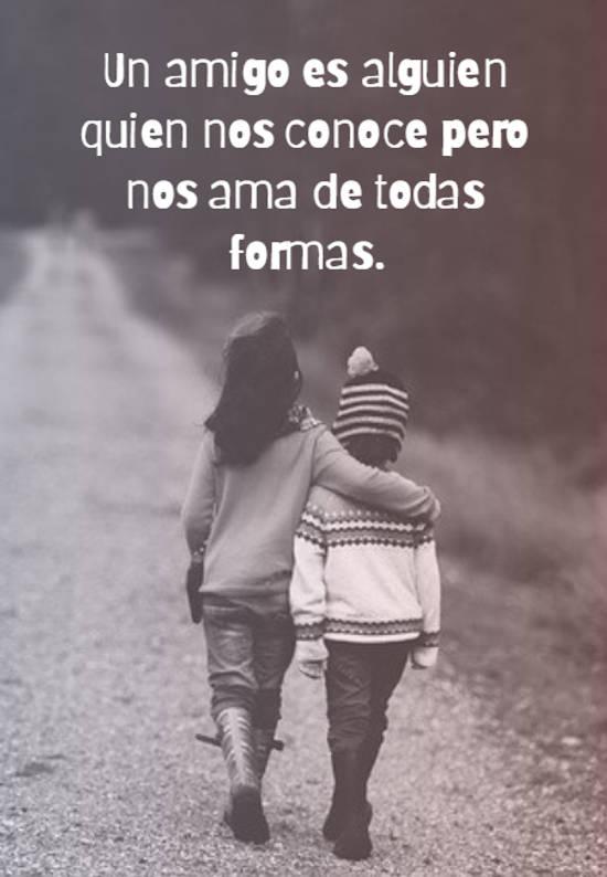 Un amigo es alguien quien nos conoce pero nos ama de todas formas.