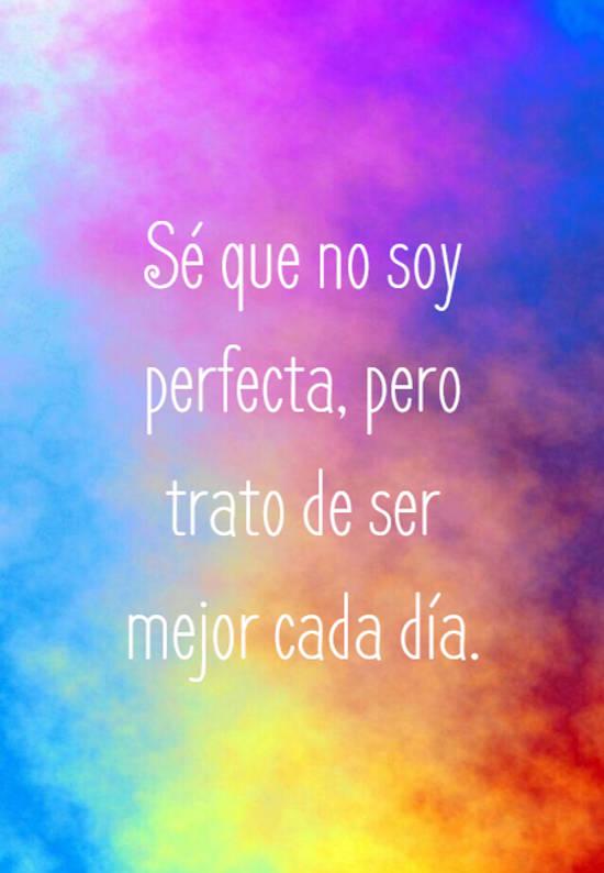 Sé que no soy perfecta, pero trato de ser mejor cada día.