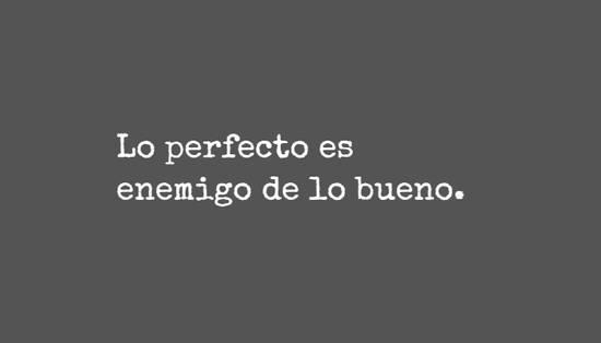 Lo perfecto es enemigo de lo bueno.