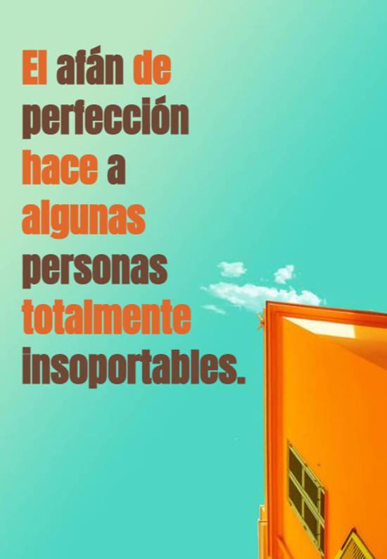 El afán de perfección hace a algunas personas totalmente insoportables.