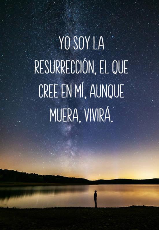 Yo soy la resurrección, el que cree en mí, aunque muera, vivirá.
