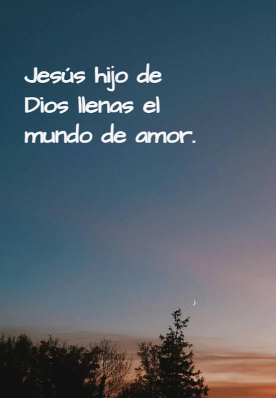 Jesús hijo de Dios llenas el mundo de amor.