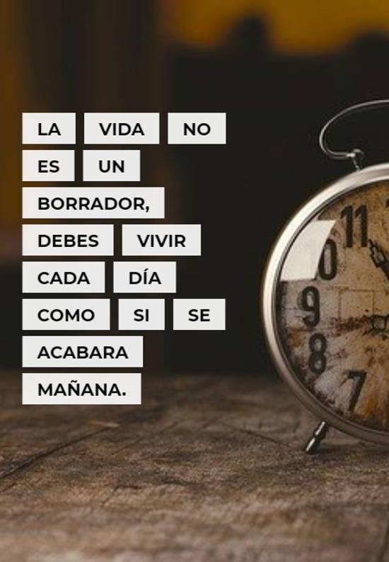 La vida no es un borrador, debes vivir cada día como si se acabara mañana.