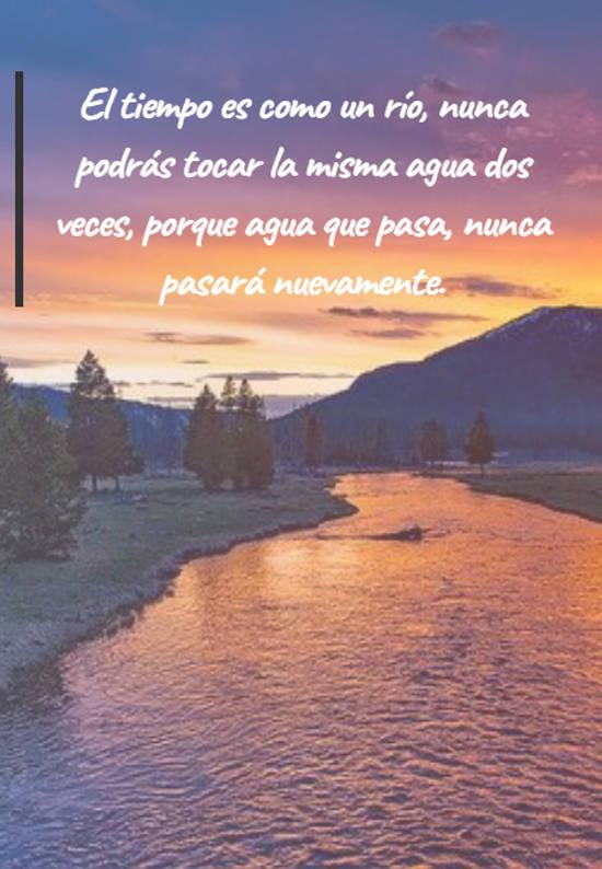 El tiempo es como un río, nunca podrás tocar la misma agua dos veces, porque agua que pasa, nunca pasará nuevamente.