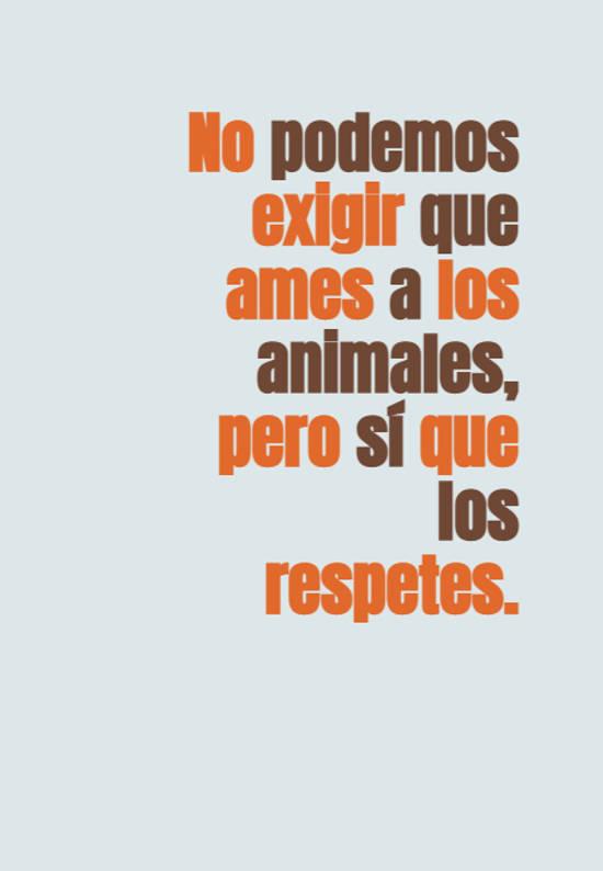 No podemos exigir que ames a los animales, pero sí que los respetes.