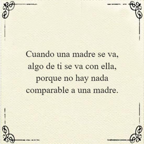Cuando una madre se va, algo de ti se va con ella, porque no hay nada comparable a una madre.