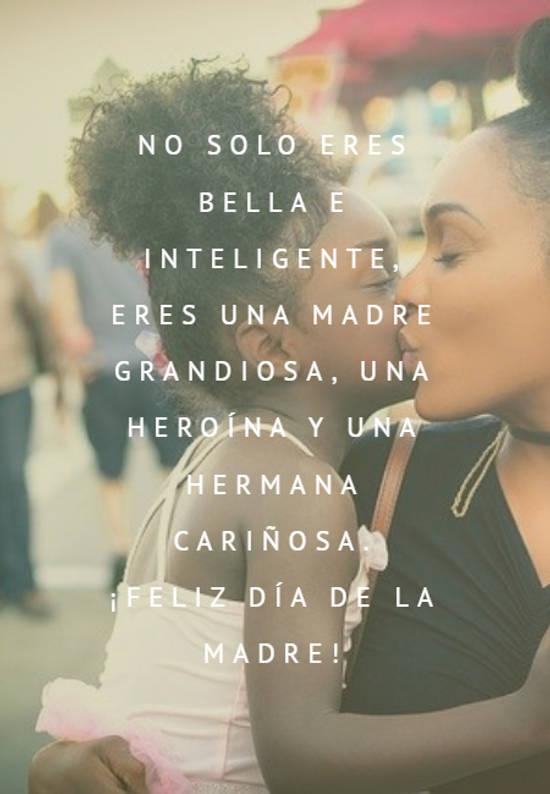 No solo eres bella e inteligente, eres una madre grandiosa, una heroína y una hermana cariñosa.  ¡Feliz día de la madre!