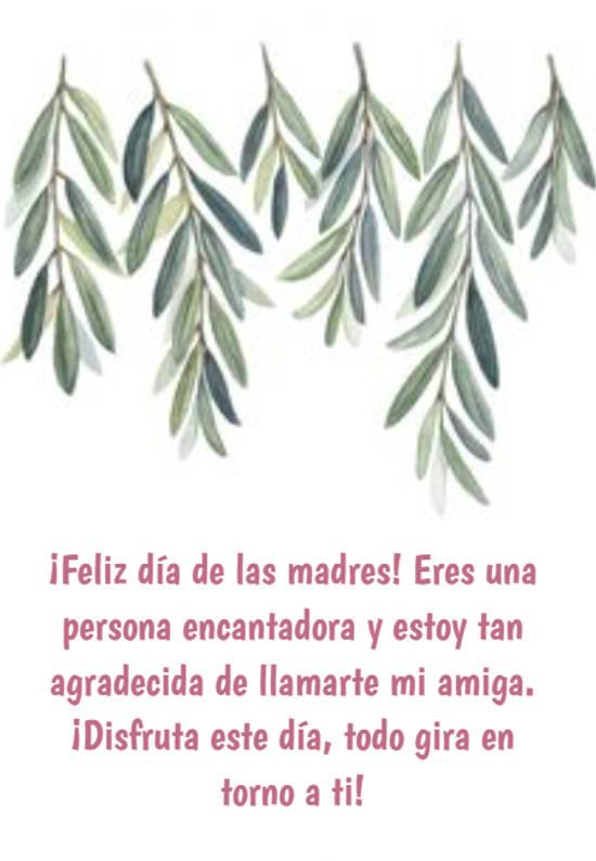¡Feliz día de las madres! Eres una persona encantadora y estoy tan agradecida de llamarte mi amiga. ¡Disfruta este día, todo gira en torno a ti!