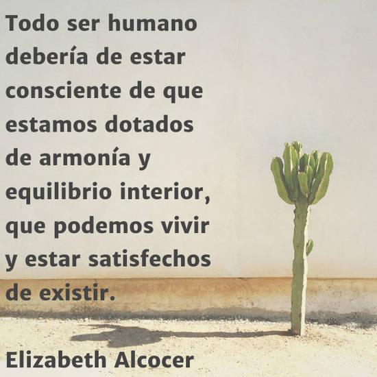 Todo ser humano debería de estar consciente de que estamos dotados de armonía y equilibrio interior, que podemos  vivir y estar satisfechos de existir.  Elizabeth Alcocer