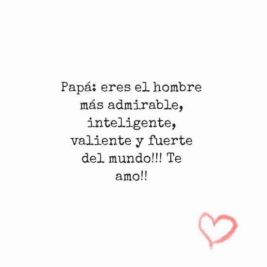 Frases para el Día del Padre - Papá: eres el hombre  más admirable, inteligente, valiente y fuerte del mundo!!! Te amo!!