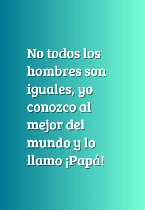 Frases para el Día del Padre - No todos los hombres son iguales, yo conozco al mejor del mundo y lo llamo ¡Papá!