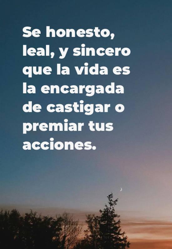 Frases de Amistad - Se honesto, leal, y sincero que la vida es la encargada de castigar o premiar tus acciones.
