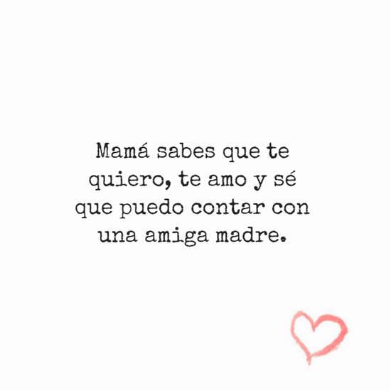 Mamá sabes que te quiero, te amo y sé que puedo contar con una amiga madre.