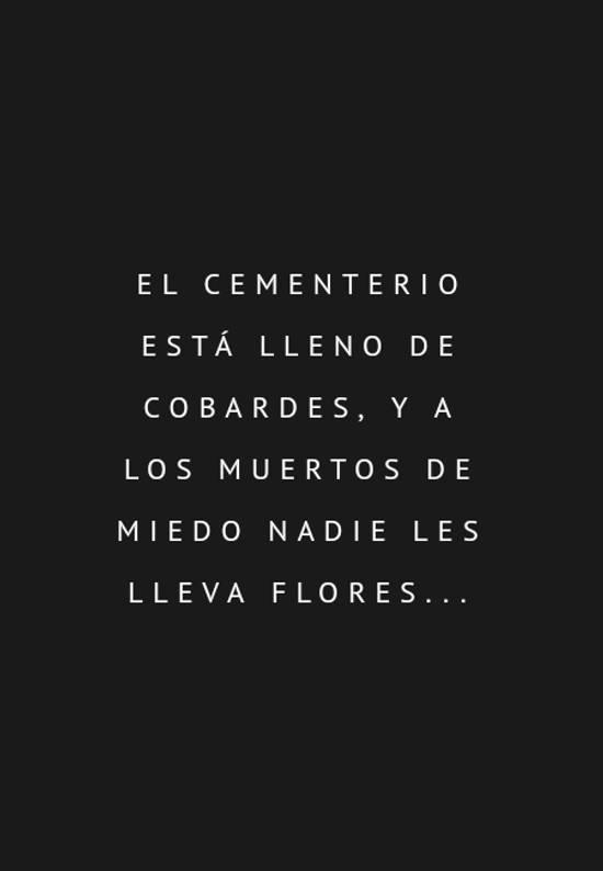 Frases de Tristeza - El cementerio está lleno de cobardes,  y a los muertos de miedo nadie les lleva flores...