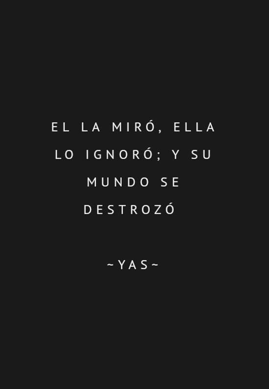 Frases de Desamor - El la miró, ella lo ignoró; y su mundo se destrozó  ~YAS~