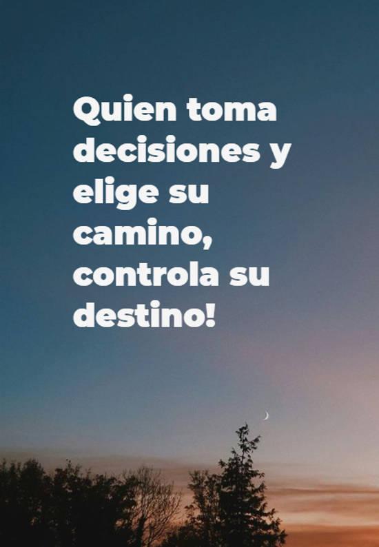 Quien toma decisiones y elige su camino, controla su destino!