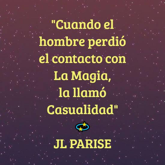 """Frases de la Vida - """"Cuando el hombre perdió el contacto con La Magia,  la llamó Casualidad""""  💫 JL PARISE"""