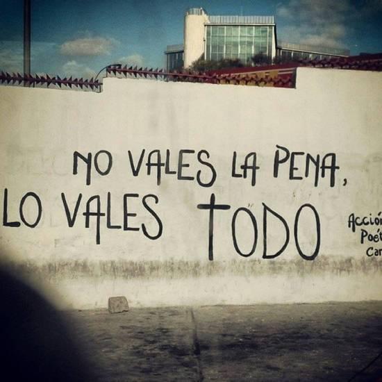 Frases de Acción Poética en Español (Latinoamericana) - No vales la pena, lo vales todo.
