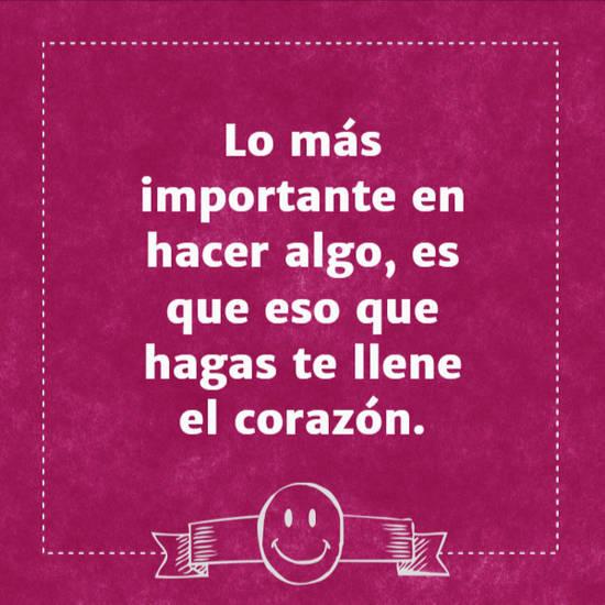 Imágenes de la frase: Lo más importante en hacer algo, es que eso que hagas te llene el corazón.