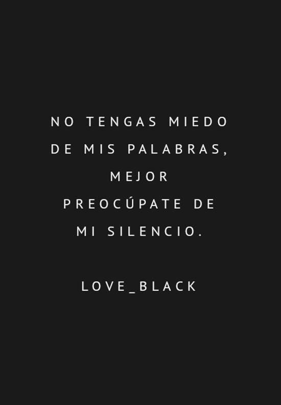 Imágenes de la frase: No tengas miedo de mis palabras, mejor preocúpate de mi silencio. Love_black