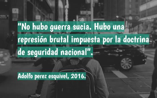 """Imágenes de la frase: """"No hubo guerra sucia. Hubo una represión brutal impuesta por la doctrina de seguridad nacional"""". Adolfo perez esquivel, 2016."""