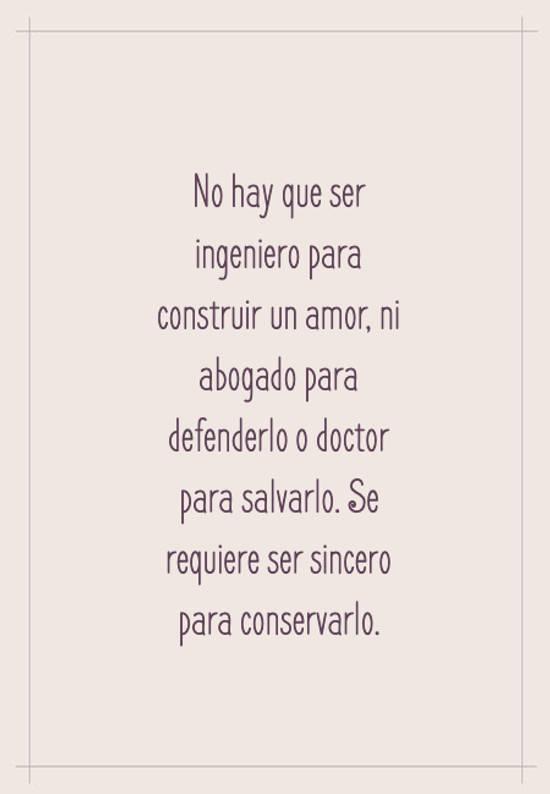 No hay que ser ingeniero para construir un amor, ni abogado para defenderlo o doctor para salvarlo. Se requiere ser sincero para conservarlo.