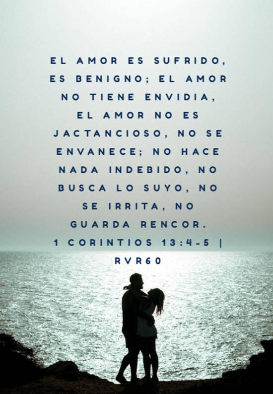 El amor es sufrido, es benigno; el amor no tiene envidia, el amor no es jactancioso, no se envanece; no hace nada indebido, no busca lo suyo, no se irrita, no guarda rencor. 1 Corintios 13:4-5 | RVR60