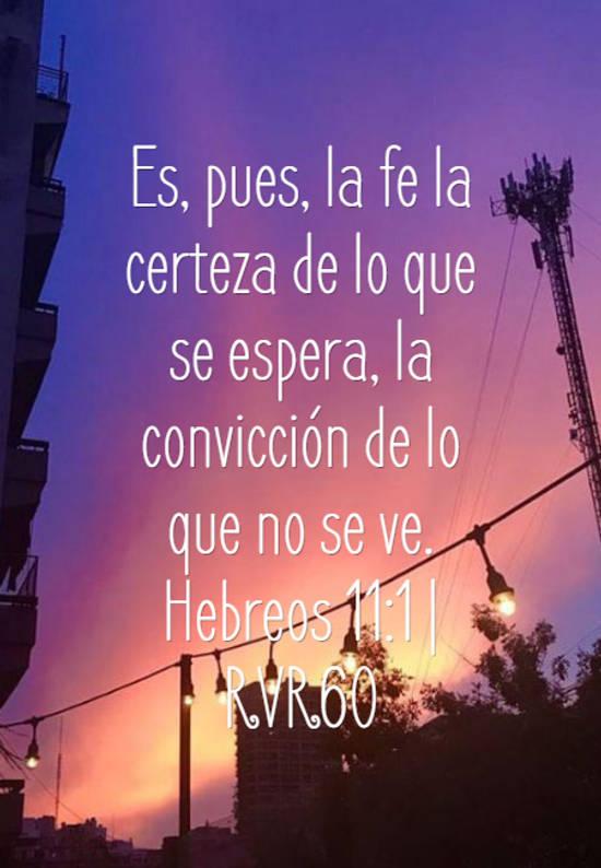 Es, pues, la fe la certeza de lo que se espera, la convicción de lo que no se ve. Hebreos 11:1 | RVR60