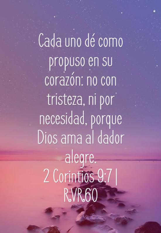 Cada uno dé como propuso en su corazón: no con tristeza, ni por necesidad, porque Dios ama al dador alegre. 2 Corintios 9:7 | RVR60