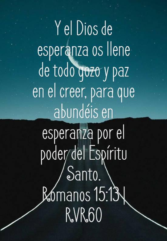 Y el Dios de esperanza os llene de todo gozo y paz en el creer, para que abundéis en esperanza por el poder del Espíritu Santo. Romanos 15:13   RVR60