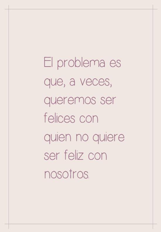 Imágenes de la frase: El problema es que,  a veces,  queremos ser felices  con quien no quiere ser feliz con nosotros.