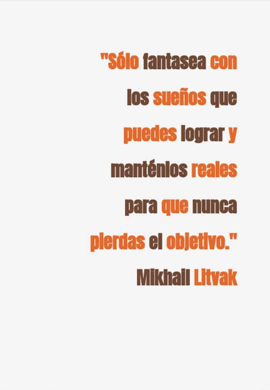 """Frases & Citas Célebres - """"Sólo fantasea con los sueños que puedes lograr y manténlos reales para que nunca pierdas el objetivo."""" Mikhail Litvak"""