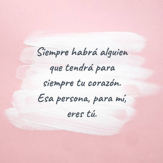Siempre habrá alguien que tendrá para siempre tu corazón. Esa persona, para mí, eres tú.