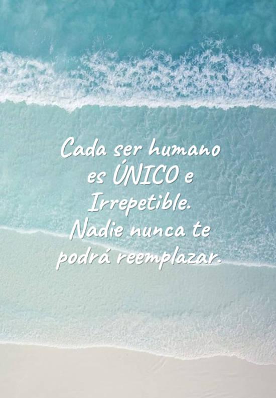 Frases de Motivacion - Cada ser humano es ÚNICO e Irrepetible. Nadie nunca te podrá reemplazar.