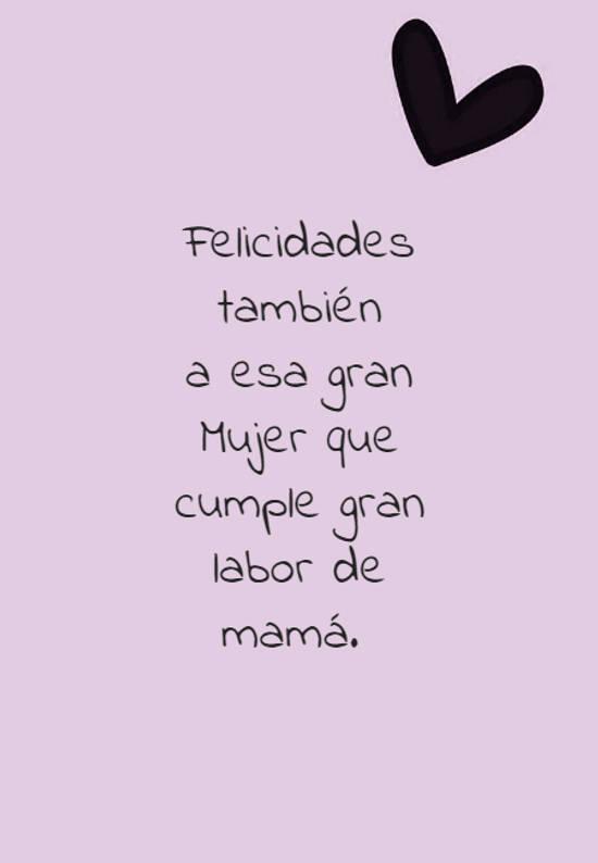Frases para el Día de la Madre - Felicidades también a esa gran Mujer que cumple gran labor de mamá.