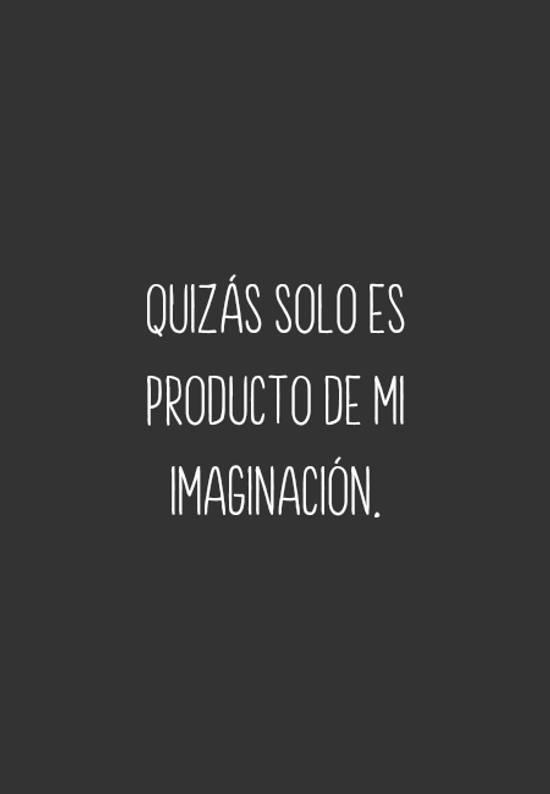 Quizás solo es producto de mi imaginación.