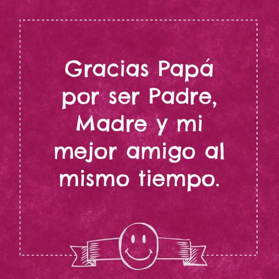 Imágenes de la frase: Gracias Papá por ser Padre, Madre y mi mejor amigo al mismo tiempo.