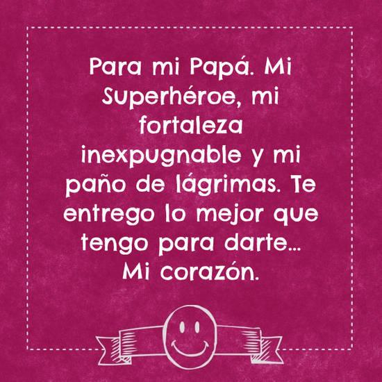 Imágenes de la frase: Para mi Papá. Mi Superhéroe, mi fortaleza inexpugnable y mi paño de lágrimas. Te entrego lo mejor que tengo para darte… Mi corazón.