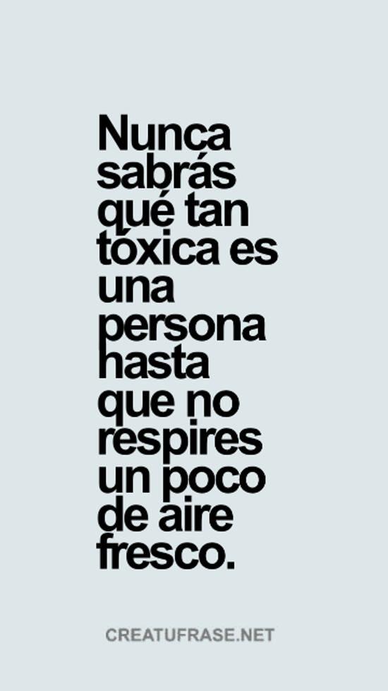 Nunca sabrás qué tan tóxica es una persona hasta que no respires un poco de aire fresco.