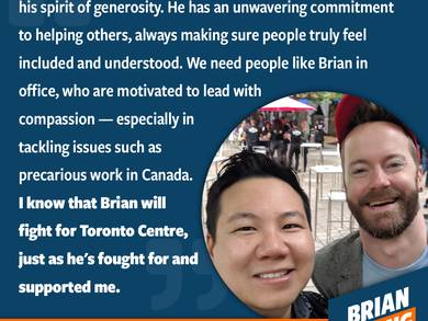 Jason and I met years ago working to elect a friend in Toronto Centre. Right in this neighbourhood, we both focused in on the same thing — a better future. We're aligned again and ready to use Toronto Centre as a beacon for LGBTQ2S+, non-binary, diverse, and disabled voices. It really shouldn't matter whether you are queer, live with a disability, or a facial difference, or whatever your gender might be at that moment. But we live in a world where those are grounds for discrimination, where the quality of your life is negatively affected, and where you have to constantly fight to be seen, to have your health accomodated, and to be given the chance to succeed. I've struggled to have my hearing disability recognized in workplaces. I've been fired because I was gay and asked for time off to volunteer for the 519 at Pride. We can do so much better. We need to. I promised Jason I would always fight for the disabled. This endorsement will always remind me that I am disabled and I am not alone.
