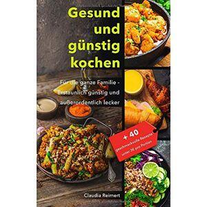 Claudia Reimert - Gesund und günstig kochen: Für die ganze Familie – erstaunlich günstig und außerordentlich lecker. Bonus: 40 geschmackvolle Rezepte unter 3€ pro Portion.